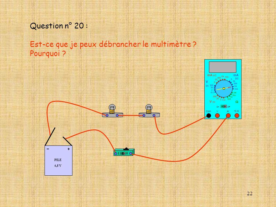 22 10 A Com mA DC A OffOn 10A 2A 200 20 V 2 V AC mA AC V DC 2M 20k 2k 200 0.2 2 200 20 2 0.2 2 20 200 10A 2A 200 20 10 PILE 4,5 V + - Question n° 20 :