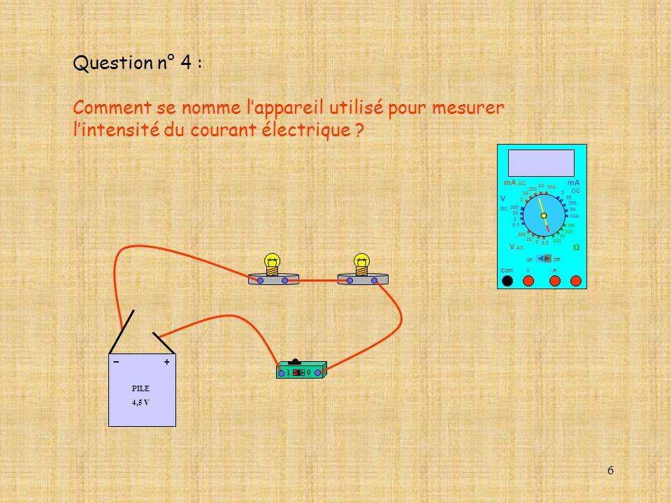 6 Question n° 4 : Comment se nomme lappareil utilisé pour mesurer lintensité du courant électrique ? 10 PILE 4,5 V + - 10 A Com mA DC A OffOn 10A 2A 2