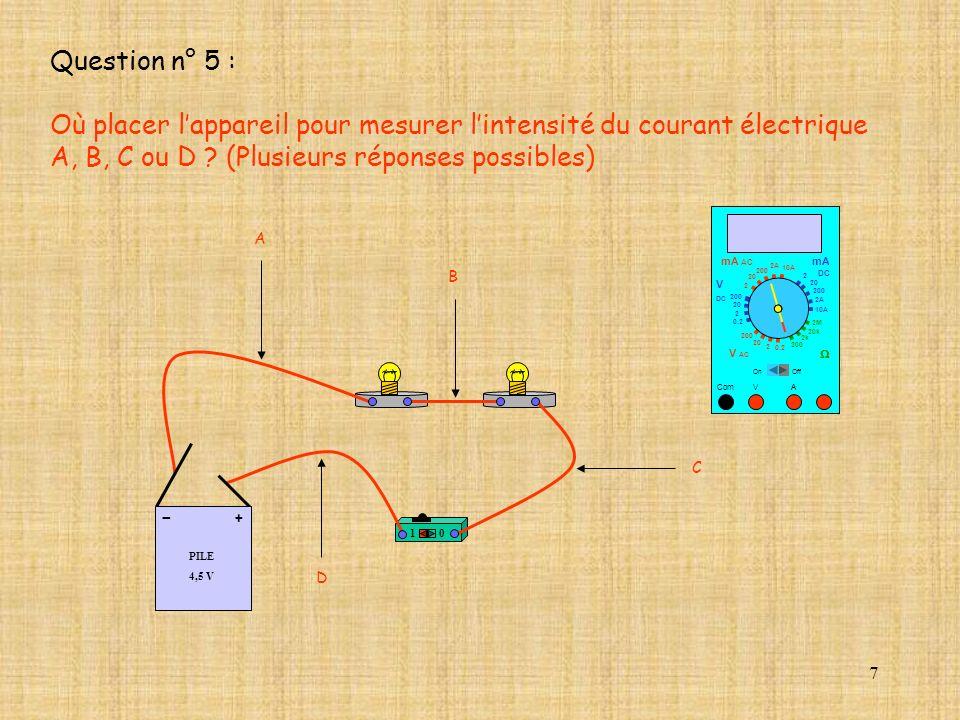 7 Question n° 5 : Où placer lappareil pour mesurer lintensité du courant électrique A, B, C ou D ? (Plusieurs réponses possibles) 10 PILE 4,5 V + - 10