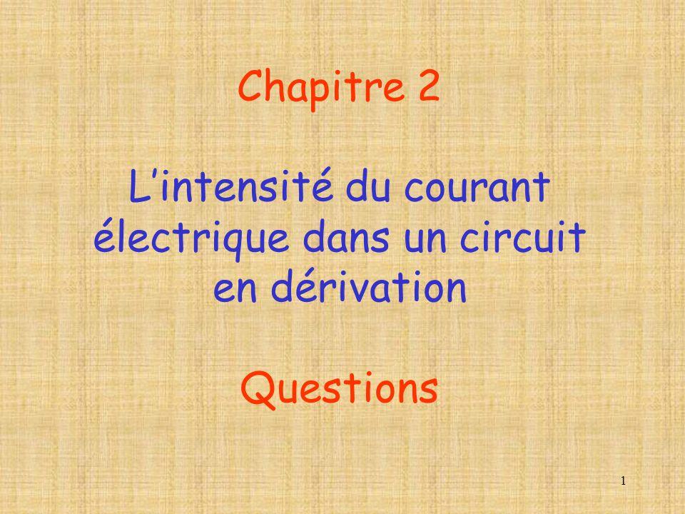 1 Chapitre 2 Lintensité du courant électrique dans un circuit en dérivation Questions