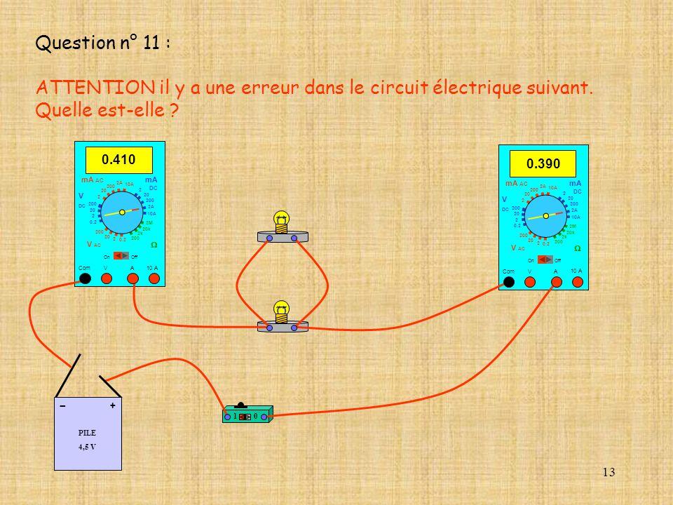 13 Question n° 11 : ATTENTION il y a une erreur dans le circuit électrique suivant. Quelle est-elle ? 10 A 0.390 Com mA DC A OffOn 10A 2A 200 20 V 2 V