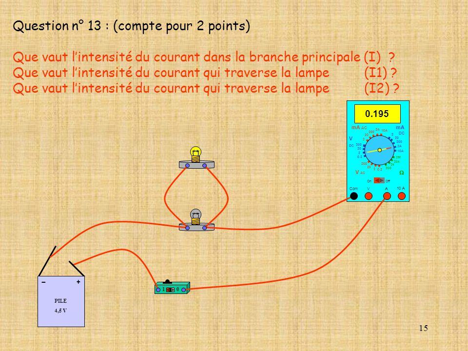 15 Question n° 13 : (compte pour 2 points) Que vaut lintensité du courant dans la branche principale (I) ? Que vaut lintensité du courant qui traverse