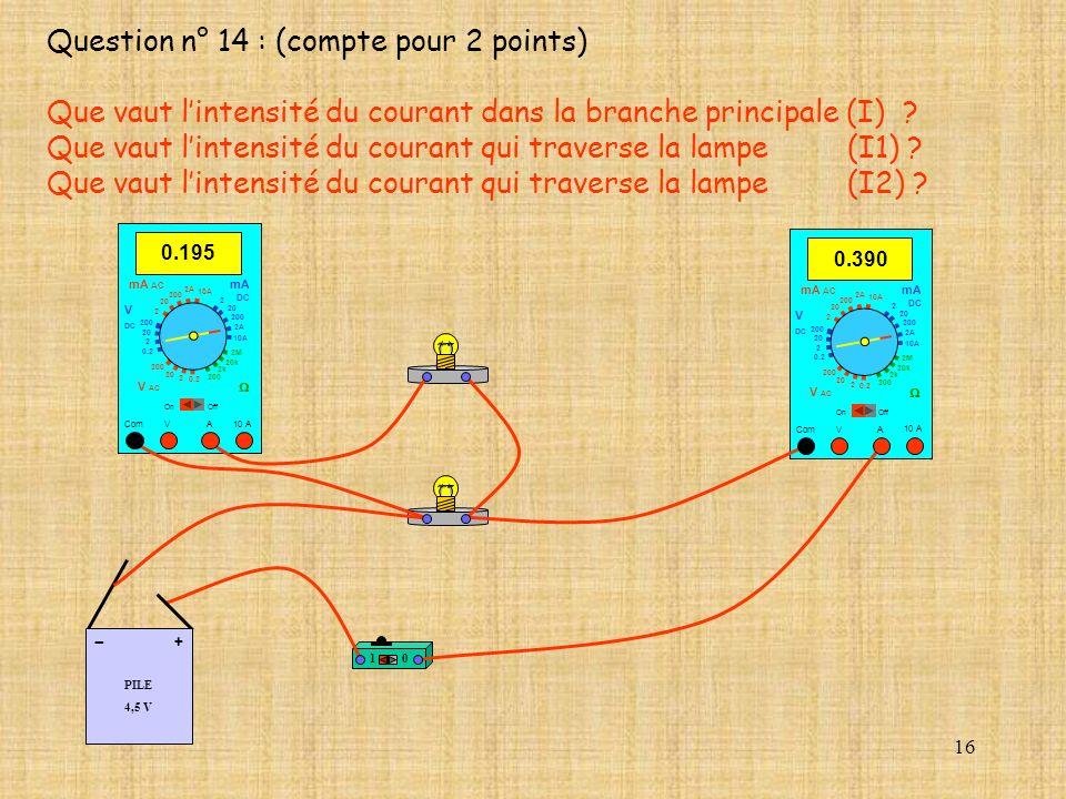16 Question n° 14 : (compte pour 2 points) Que vaut lintensité du courant dans la branche principale (I) ? Que vaut lintensité du courant qui traverse
