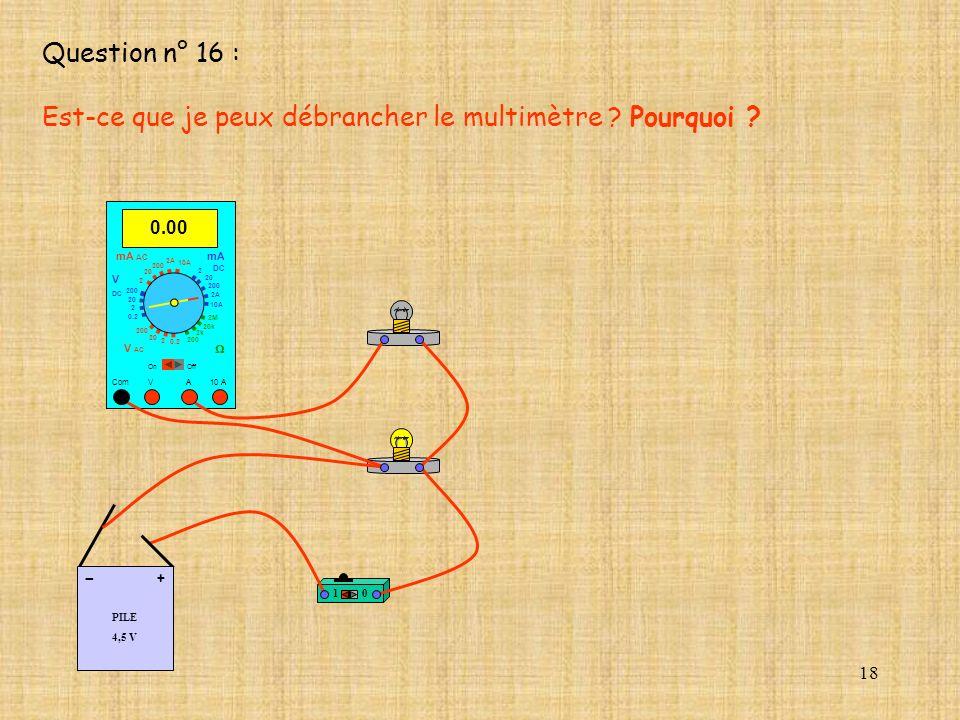 18 Question n° 16 : Est-ce que je peux débrancher le multimètre ? Pourquoi ? 10 PILE 4,5 V + - 0.00 Com mA DC A OffOn 10A 2A 200 20 V 2 V AC mA AC V D