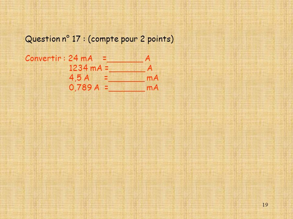 19 Question n° 17 : (compte pour 2 points) Convertir : 24 mA =_______ A 1234 mA =_______ A 4,5 A =_______ mA 0,789 A =_______ mA