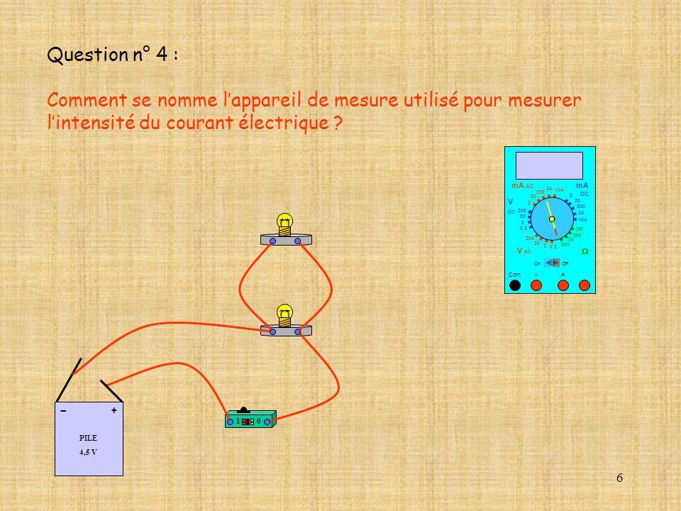 6 Question n° 4 : Comment se nomme lappareil de mesure utilisé pour mesurer lintensité du courant électrique ? 10 A Com mA DC A OffOn 10A 2A 200 20 V