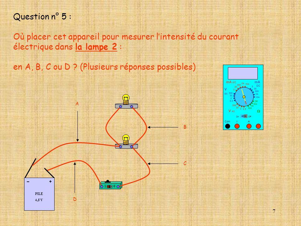 7 Question n° 5 : Où placer cet appareil pour mesurer lintensité du courant électrique dans la lampe 2 : en A, B, C ou D ? (Plusieurs réponses possibl