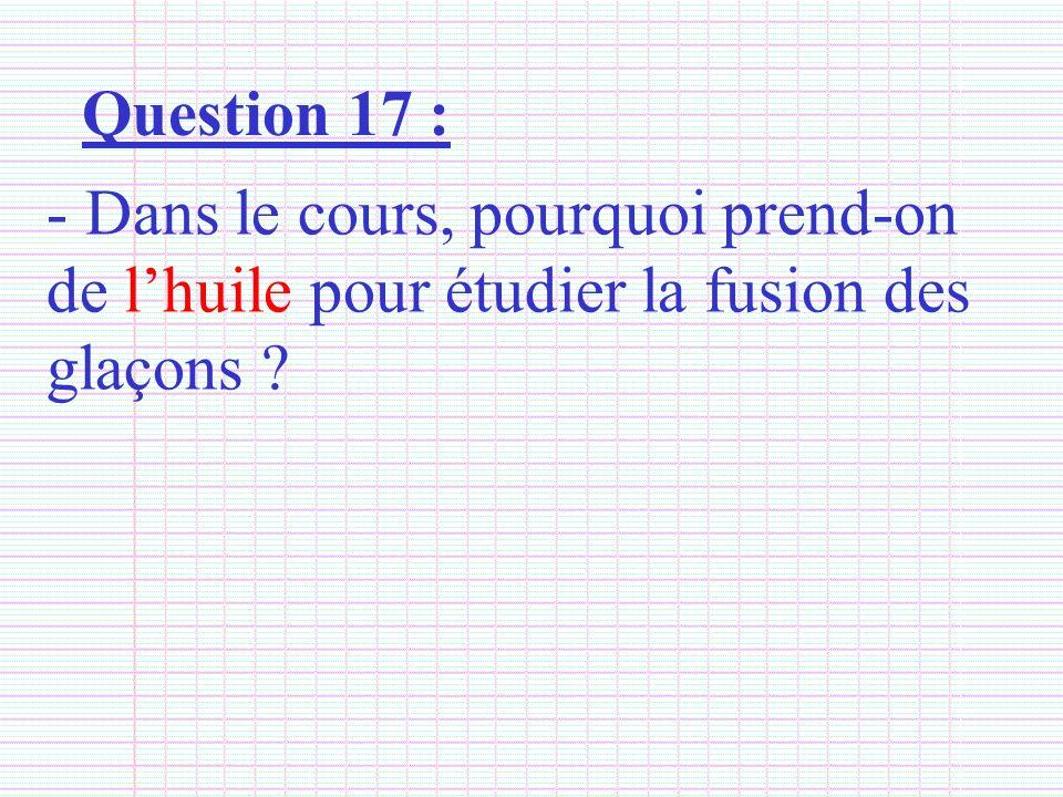Question 17 : - Dans le cours, pourquoi prend-on de lhuile pour étudier la fusion des glaçons ?