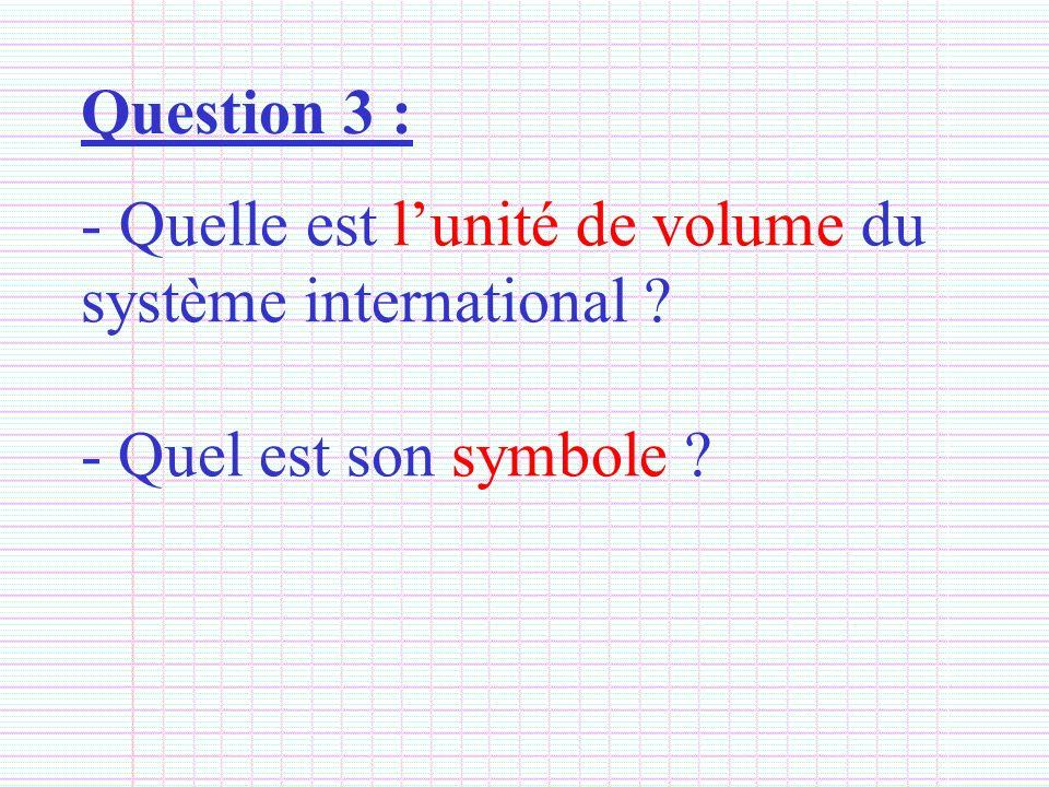 Question 3 : - Quelle est lunité de volume du système international ? - Quel est son symbole ?
