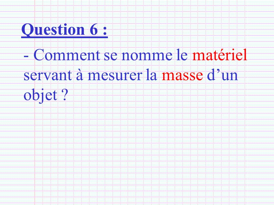 Question 6 : - Comment se nomme le matériel servant à mesurer la masse dun objet ?
