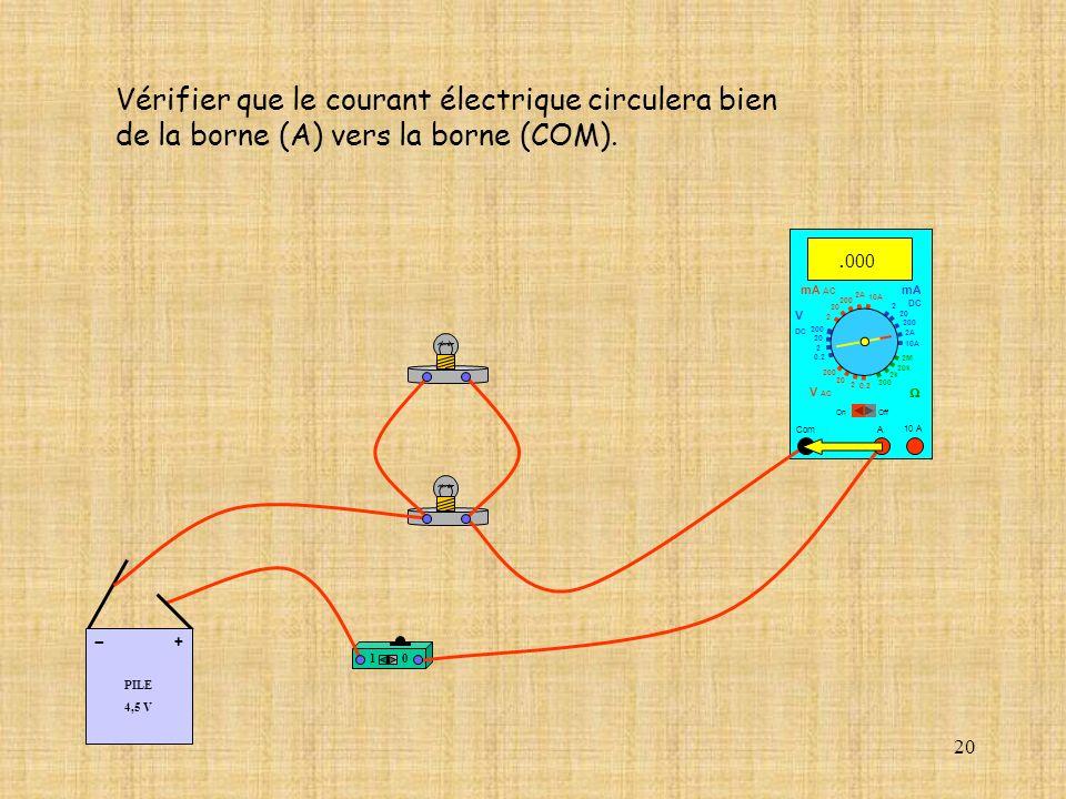 20 Vérifier que le courant électrique circulera bien de la borne (A) vers la borne (COM). 10 A Com mA DC A OffOn 10A 2A 200 20 2 V AC mA AC V DC 2M 20