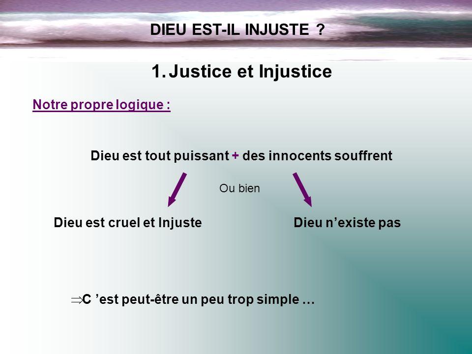DIEU EST-IL INJUSTE ? 1.Justice et Injustice Notre propre logique : Dieu est tout puissant + des innocents souffrent Dieu est cruel et InjusteDieu nex