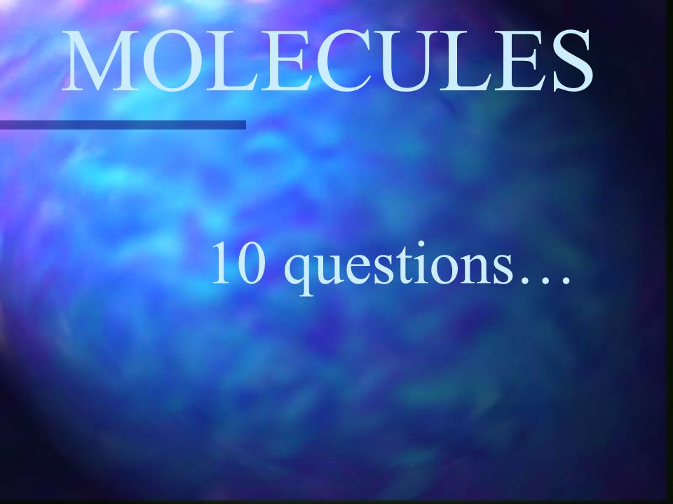 MOLECULES 10 questions…