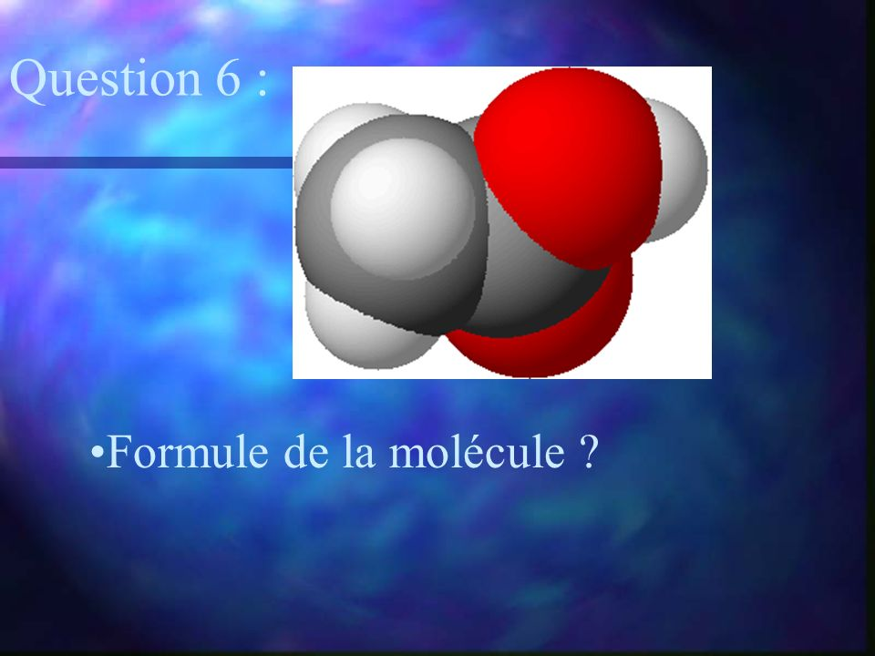 Formule de la molécule ? Question 6 :