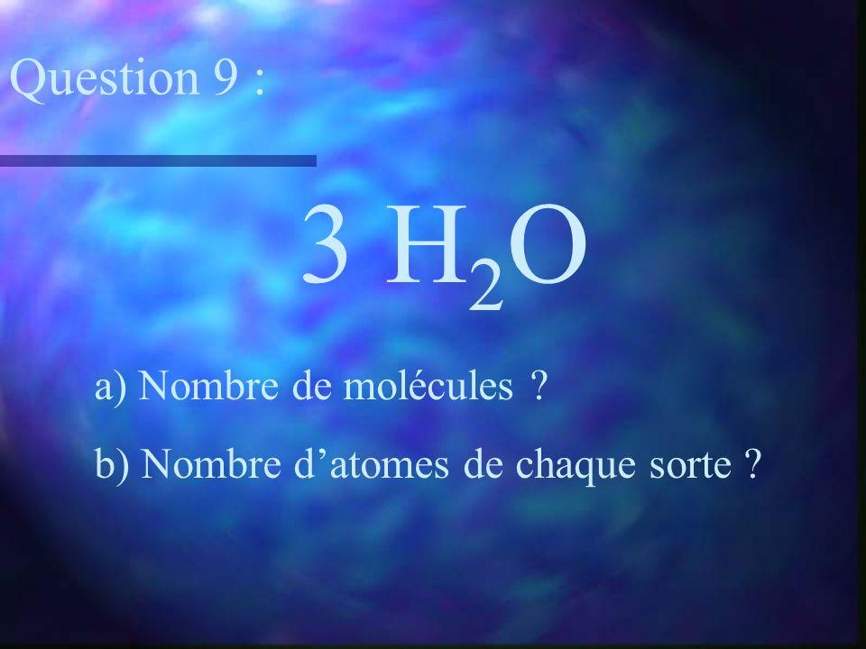 3 H 2 O a) Nombre de molécules ? b) Nombre datomes de chaque sorte ? Question 9 :