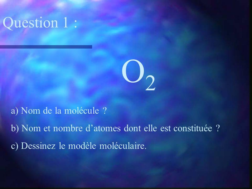 O2O2 a) Nom de la molécule ? b) Nom et nombre datomes dont elle est constituée ? c) Dessinez le modèle moléculaire. Question 1 :