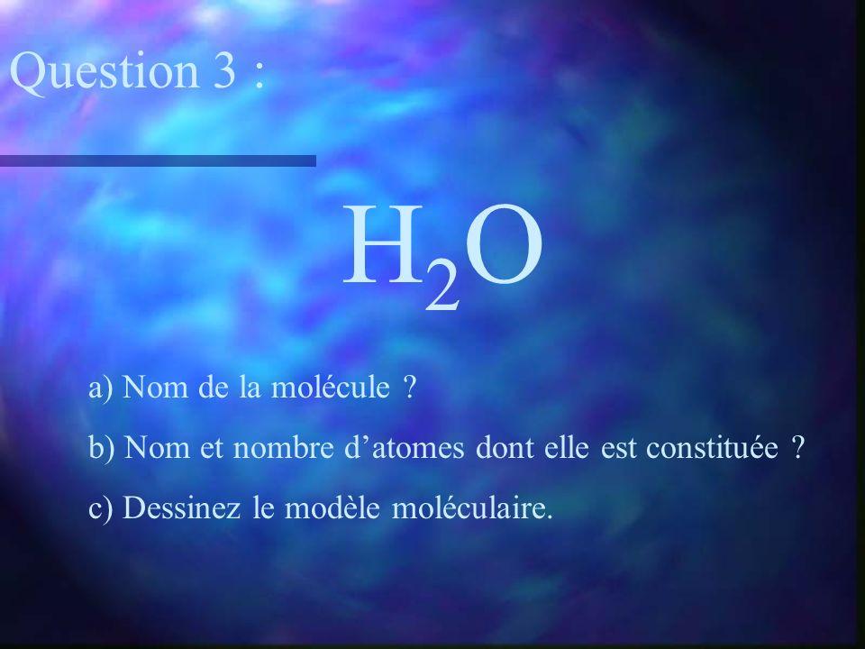 H2OH2O a) Nom de la molécule ? b) Nom et nombre datomes dont elle est constituée ? c) Dessinez le modèle moléculaire. Question 3 :