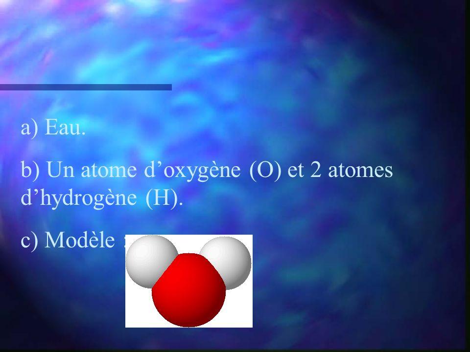 a) Eau. b) Un atome doxygène (O) et 2 atomes dhydrogène (H). c) Modèle :