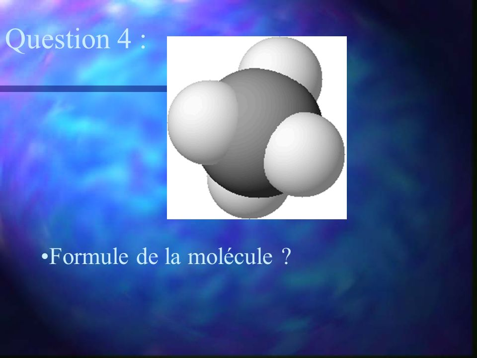 Formule de la molécule ? Question 4 :