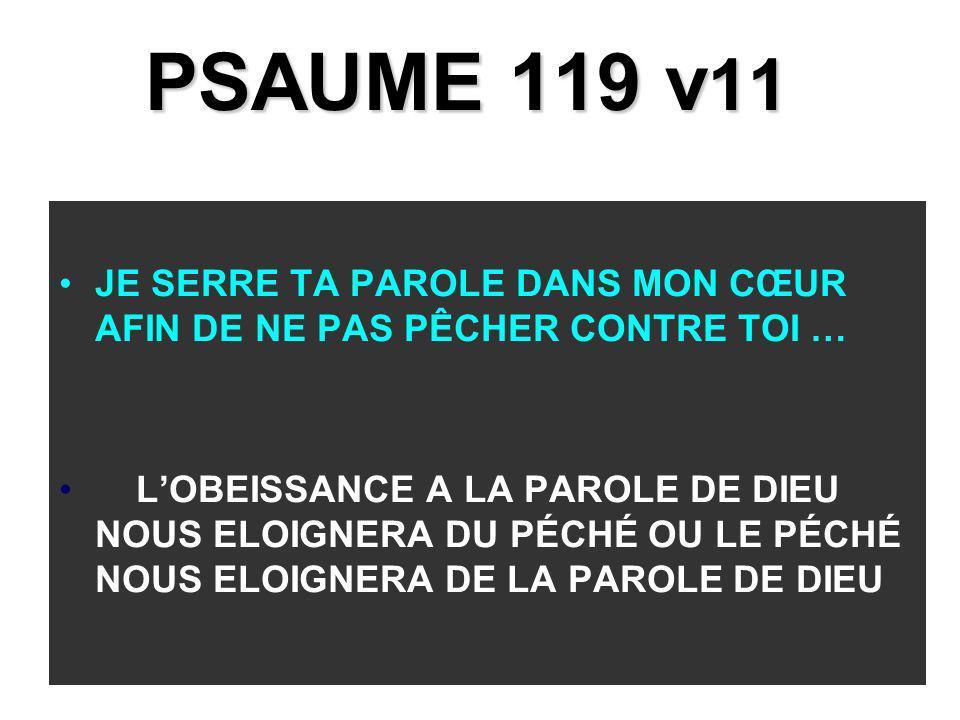 PSAUME 119 v 11 JE SERRE TA PAROLE DANS MON CŒUR AFIN DE NE PAS PÊCHER CONTRE TOI … LOBEISSANCE A LA PAROLE DE DIEU NOUS ELOIGNERA DU PÉCHÉ OU LE PÉCH
