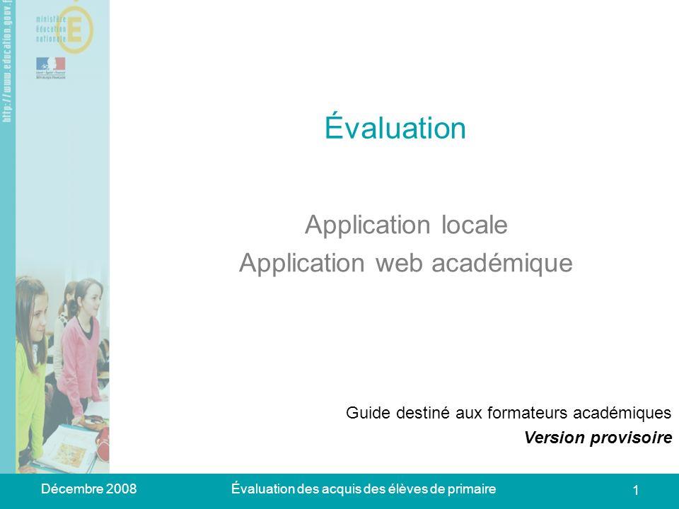 Décembre 2008Évaluation des acquis des élèves de primaire 1 Évaluation Application locale Application web académique Guide destiné aux formateurs acad