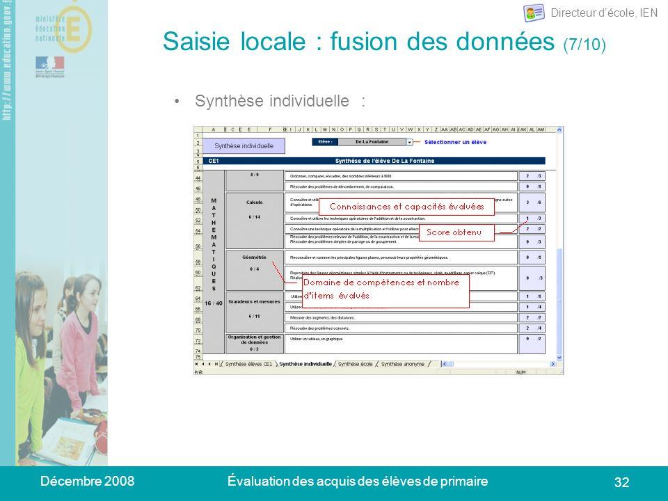 Décembre 2008Évaluation des acquis des élèves de primaire 32 Saisie locale : fusion des données (7/10) Synthèse individuelle : Directeur décole, IEN