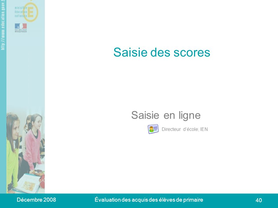 Décembre 2008Évaluation des acquis des élèves de primaire 40 Saisie des scores Saisie en ligne Directeur décole, IEN
