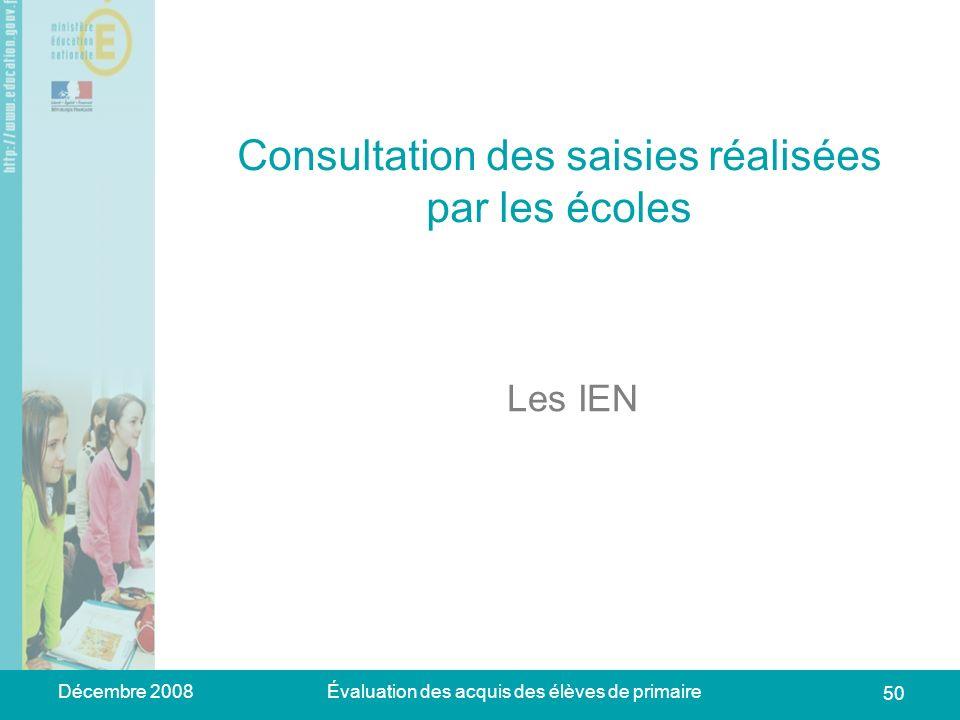Décembre 2008Évaluation des acquis des élèves de primaire 50 Consultation des saisies réalisées par les écoles Les IEN