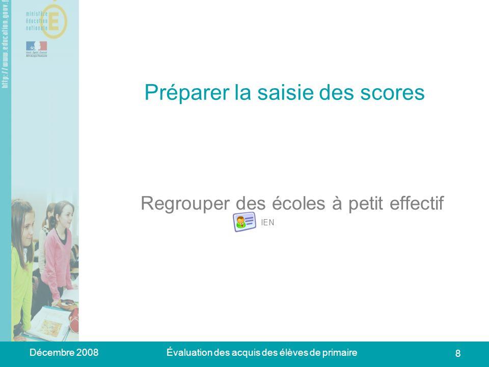 Décembre 2008Évaluation des acquis des élèves de primaire 8 Préparer la saisie des scores Regrouper des écoles à petit effectif IEN