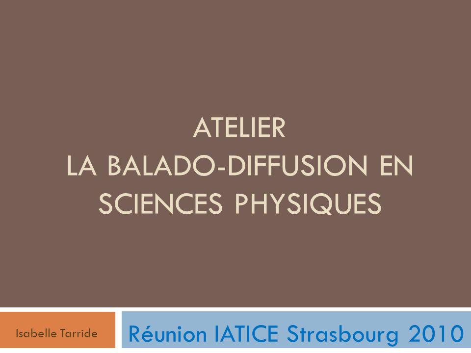 ATELIER LA BALADO-DIFFUSION EN SCIENCES PHYSIQUES Isabelle Tarride Réunion IATICE Strasbourg 2010