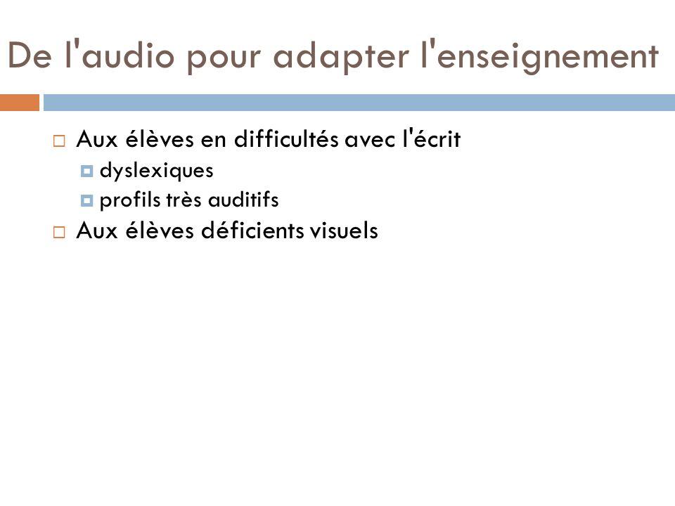 De l'audio pour adapter l'enseignement Aux élèves en difficultés avec l'écrit dyslexiques profils très auditifs Aux élèves déficients visuels