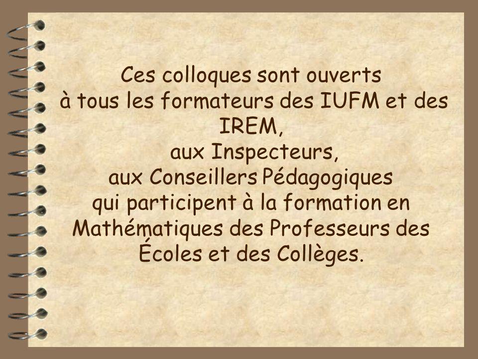 Ces colloques sont ouverts à tous les formateurs des IUFM et des IREM, aux Inspecteurs, aux Conseillers Pédagogiques qui participent à la formation en Mathématiques des Professeurs des Écoles et des Collèges.