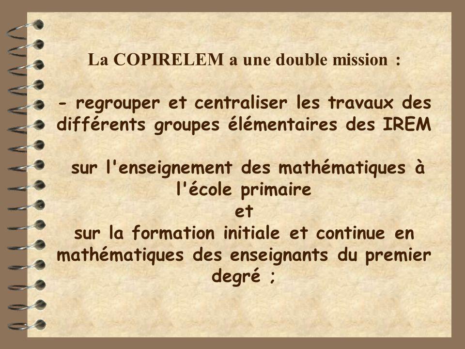 La COPIRELEM a une double mission : - regrouper et centraliser les travaux des différents groupes élémentaires des IREM sur l enseignement des mathématiques à l école primaire et sur la formation initiale et continue en mathématiques des enseignants du premier degré ;