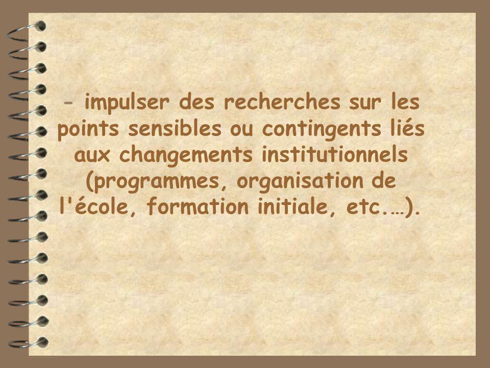 - impulser des recherches sur les points sensibles ou contingents liés aux changements institutionnels (programmes, organisation de l école, formation initiale, etc.…).