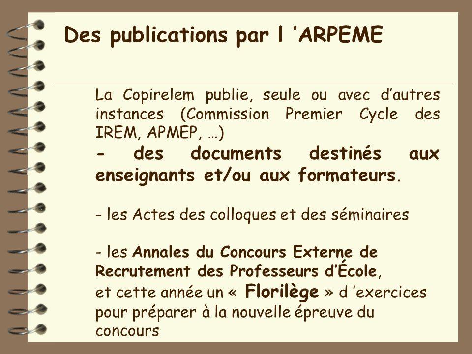 Des publications par l ARPEME La Copirelem publie, seule ou avec dautres instances (Commission Premier Cycle des IREM, APMEP, …) - des documents destinés aux enseignants et/ou aux formateurs.