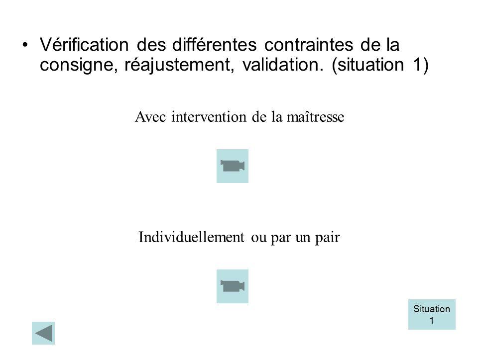 Vérification des différentes contraintes de la consigne, réajustement, validation. (situation 1) Situation 1 Avec intervention de la maîtresse Individ