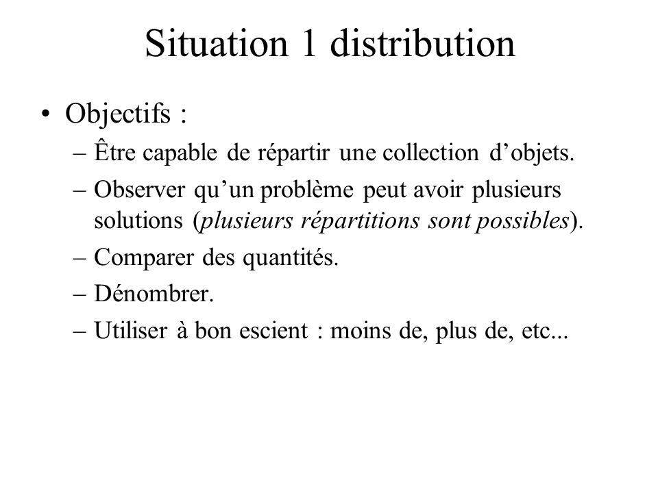 Situation 1 distribution Objectifs : –Être capable de répartir une collection dobjets. –Observer quun problème peut avoir plusieurs solutions (plusieu