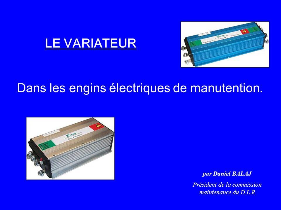 LE VARIATEUR Dans les engins électriques de manutention. par Daniel BALAJ Président de la commission maintenance du D.L.R