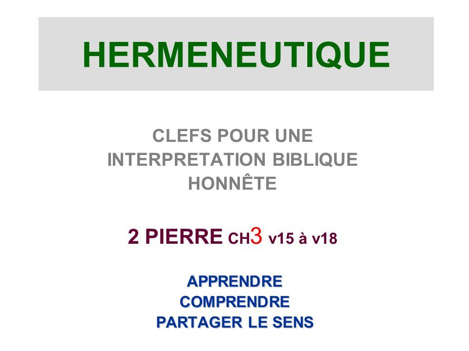 HERMENEUTIQUE CLEFS POUR UNE INTERPRETATION BIBLIQUE HONNÊTE 2 PIERRE CH 3 v15 à v18 APPRENDRE APPRENDRE COMPRENDRE COMPRENDRE PARTAGER LE SENS PARTAGER LE SENS