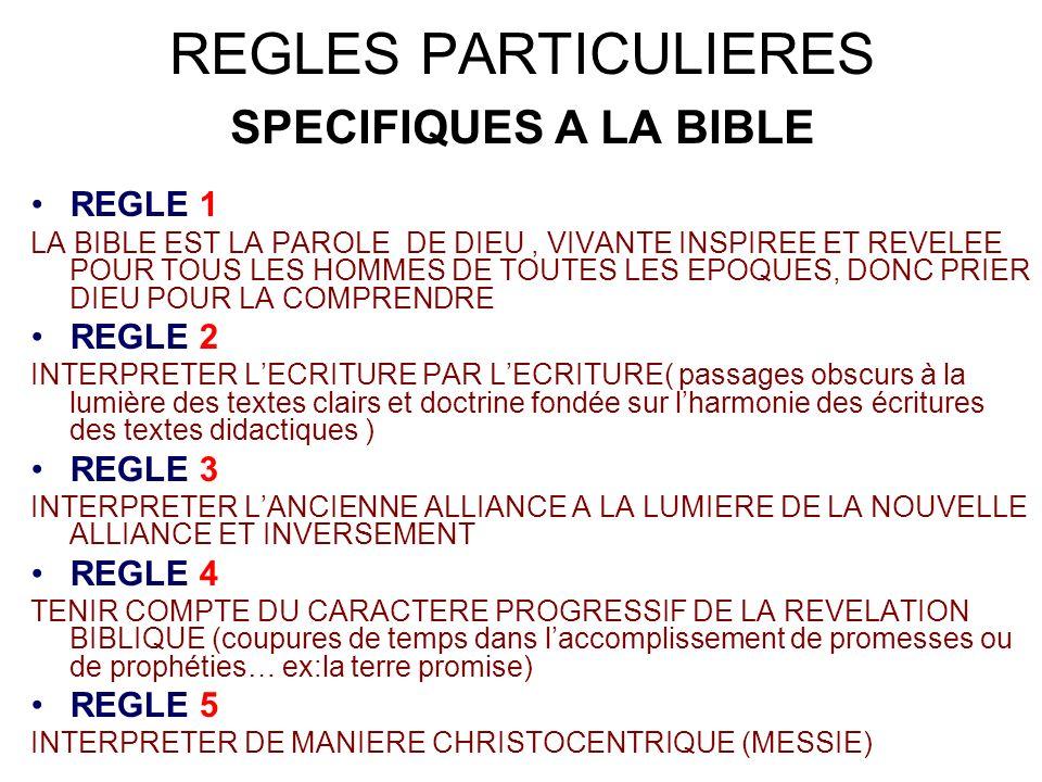 REGLES PARTICULIERES SPECIFIQUES A LA BIBLE REGLE 1 LA BIBLE EST LA PAROLE DE DIEU, VIVANTE INSPIREE ET REVELEE POUR TOUS LES HOMMES DE TOUTES LES EPOQUES, DONC PRIER DIEU POUR LA COMPRENDRE REGLE 2 INTERPRETER LECRITURE PAR LECRITURE( passages obscurs à la lumière des textes clairs et doctrine fondée sur lharmonie des écritures des textes didactiques ) REGLE 3 INTERPRETER LANCIENNE ALLIANCE A LA LUMIERE DE LA NOUVELLE ALLIANCE ET INVERSEMENT REGLE 4 TENIR COMPTE DU CARACTERE PROGRESSIF DE LA REVELATION BIBLIQUE (coupures de temps dans laccomplissement de promesses ou de prophéties… ex:la terre promise) REGLE 5 INTERPRETER DE MANIERE CHRISTOCENTRIQUE (MESSIE)