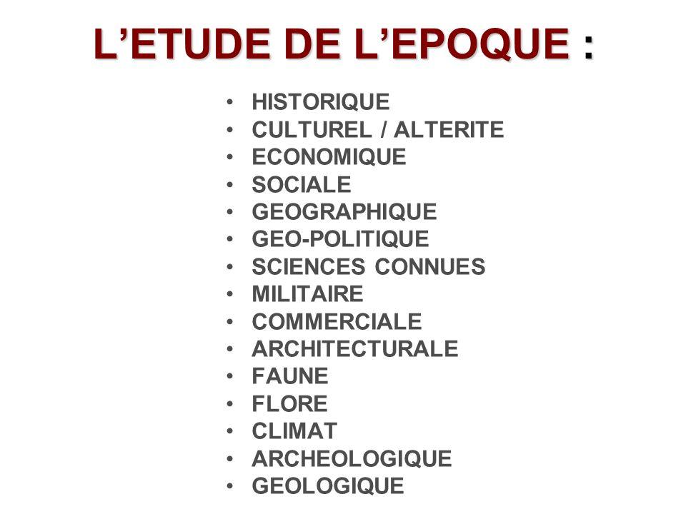 LETUDE DE LEPOQUE : HISTORIQUE CULTUREL / ALTERITE ECONOMIQUE SOCIALE GEOGRAPHIQUE GEO-POLITIQUE SCIENCES CONNUES MILITAIRE COMMERCIALE ARCHITECTURALE FAUNE FLORE CLIMAT ARCHEOLOGIQUE GEOLOGIQUE