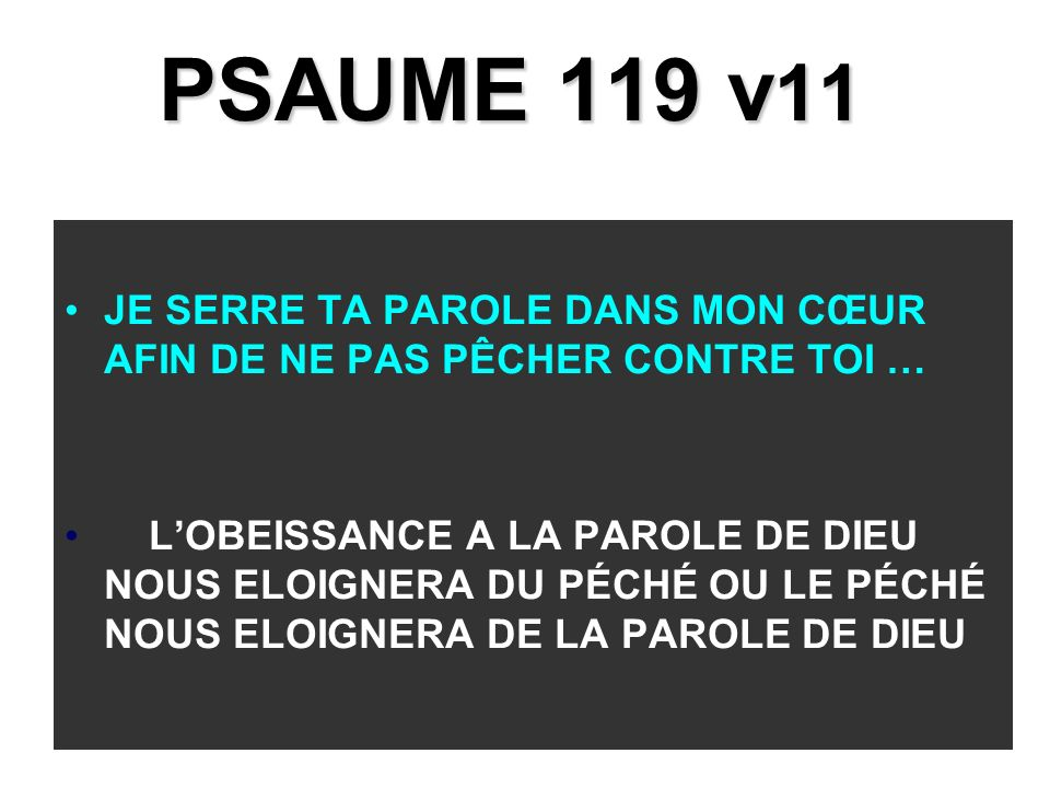 PSAUME 119 v 11 JE SERRE TA PAROLE DANS MON CŒUR AFIN DE NE PAS PÊCHER CONTRE TOI … LOBEISSANCE A LA PAROLE DE DIEU NOUS ELOIGNERA DU PÉCHÉ OU LE PÉCHÉ NOUS ELOIGNERA DE LA PAROLE DE DIEU