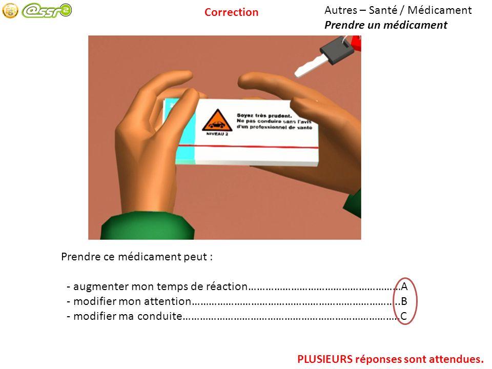 Autres – Santé / Médicament Prendre un médicament Prendre ce médicament peut : - augmenter mon temps de réaction………………………………………………A - modifier mon att