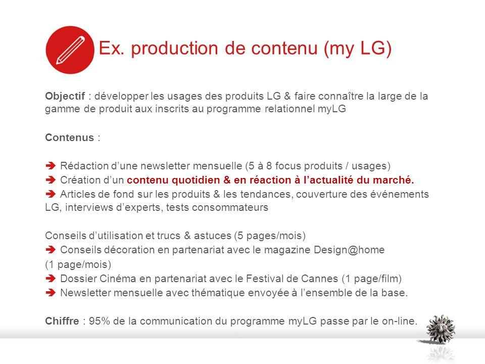 Objectif : développer les usages des produits LG & faire connaître la large de la gamme de produit aux inscrits au programme relationnel myLG Contenus : Rédaction dune newsletter mensuelle (5 à 8 focus produits / usages) Création dun contenu quotidien & en réaction à lactualité du marché.