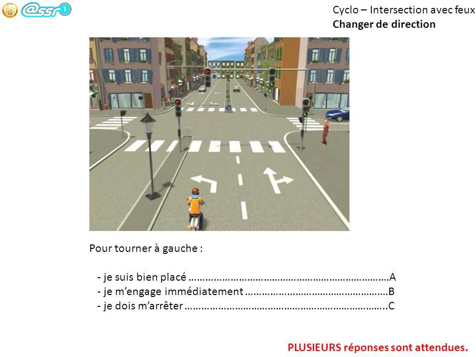 Cyclo – Intersection avec feux Changer de direction Pour tourner à gauche : - je suis bien placé ……………………………………………………………….A - je mengage immédiatement