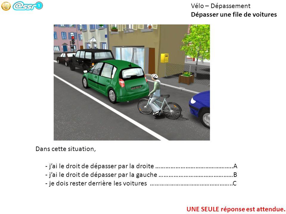 Vélo – Dépassement Dépasser une file de voitures Dans cette situation, - jai le droit de dépasser par la droite ………………………………………..A - jai le droit de d