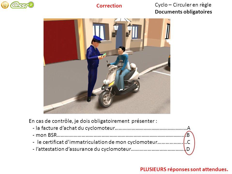 Cyclo – Circuler en règle Documents obligatoires En cas de contrôle, je dois obligatoirement présenter : - la facture dachat du cyclomoteur………………………………………………A - mon BSR…………………………………………………………………………………….B - le certificat dimmatriculation de mon cyclomoteur………………….C - lattestation dassurance du cyclomoteur…………………………………..D PLUSIEURS réponses sont attendues.