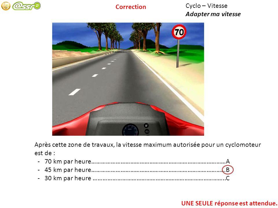 Cyclo – Vitesse Adapter ma vitesse Après cette zone de travaux, la vitesse maximum autorisée pour un cyclomoteur est de : - 70 km par heure…………………………………………………………………………A - 45 km par heure…………………………………………………………………………B - 30 km par heure ………………………………………………………………………..C UNE SEULE réponse est attendue.
