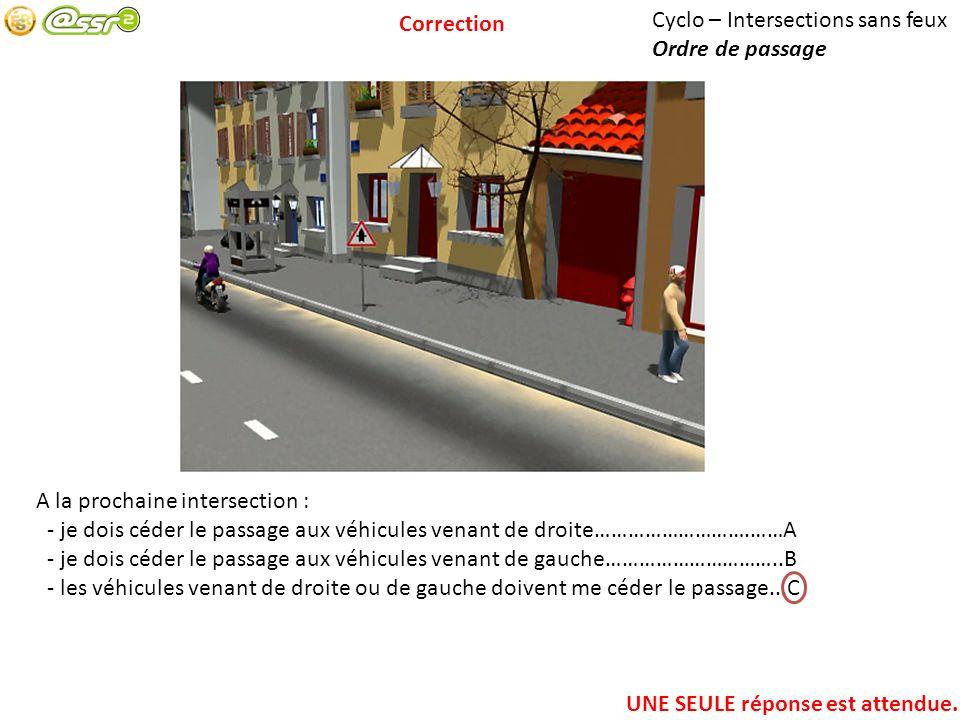 Cyclo – Intersections sans feux Ordre de passage A la prochaine intersection : - je dois céder le passage aux véhicules venant de droite……………………….……A - je dois céder le passage aux véhicules venant de gauche…………………………..B - les véhicules venant de droite ou de gauche doivent me céder le passage...C UNE SEULE réponse est attendue.