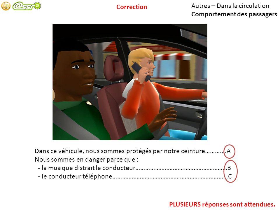 Autres – Dans la circulation Comportement des passagers Dans ce véhicule, nous sommes protégés par notre ceinture………….A Nous sommes en danger parce que : - la musique distrait le conducteur…………………………………………………B - le conducteur téléphone………………………………………………………………C PLUSIEURS réponses sont attendues.